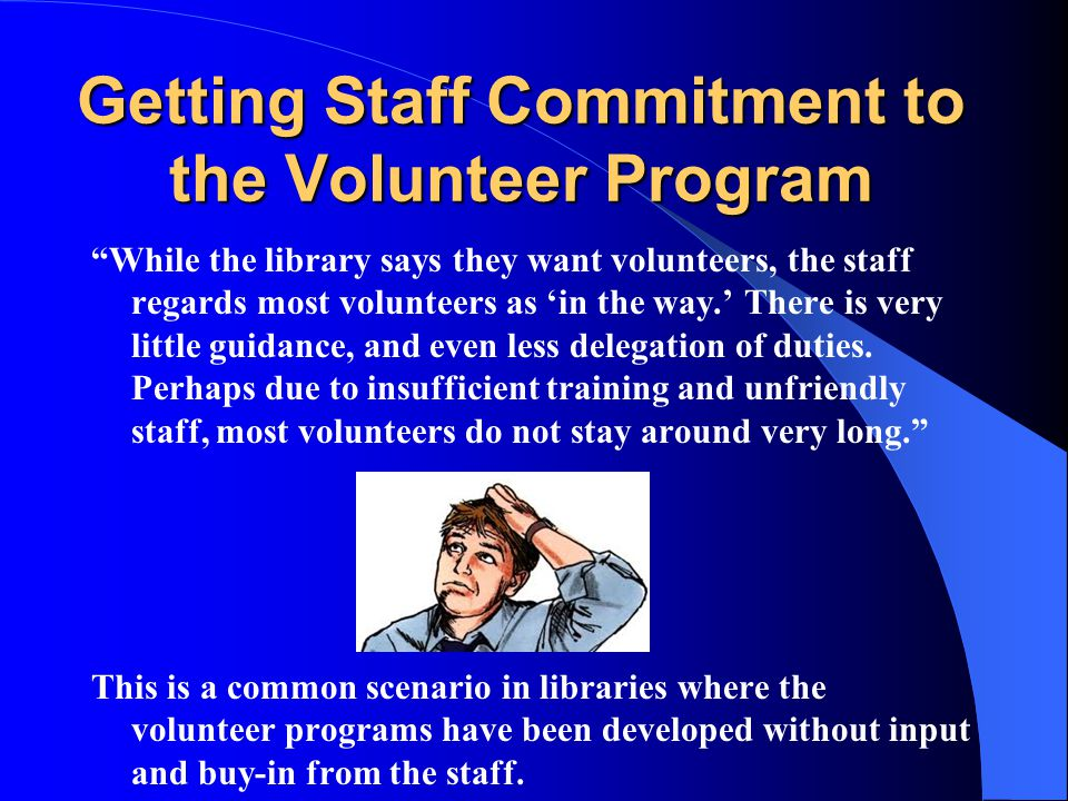 Getting Staff Commitment to the Volunteer Program While the library says they want volunteers, the staff regards most volunteers as 'in the way.' There is very little guidance, and even less delegation of duties.
