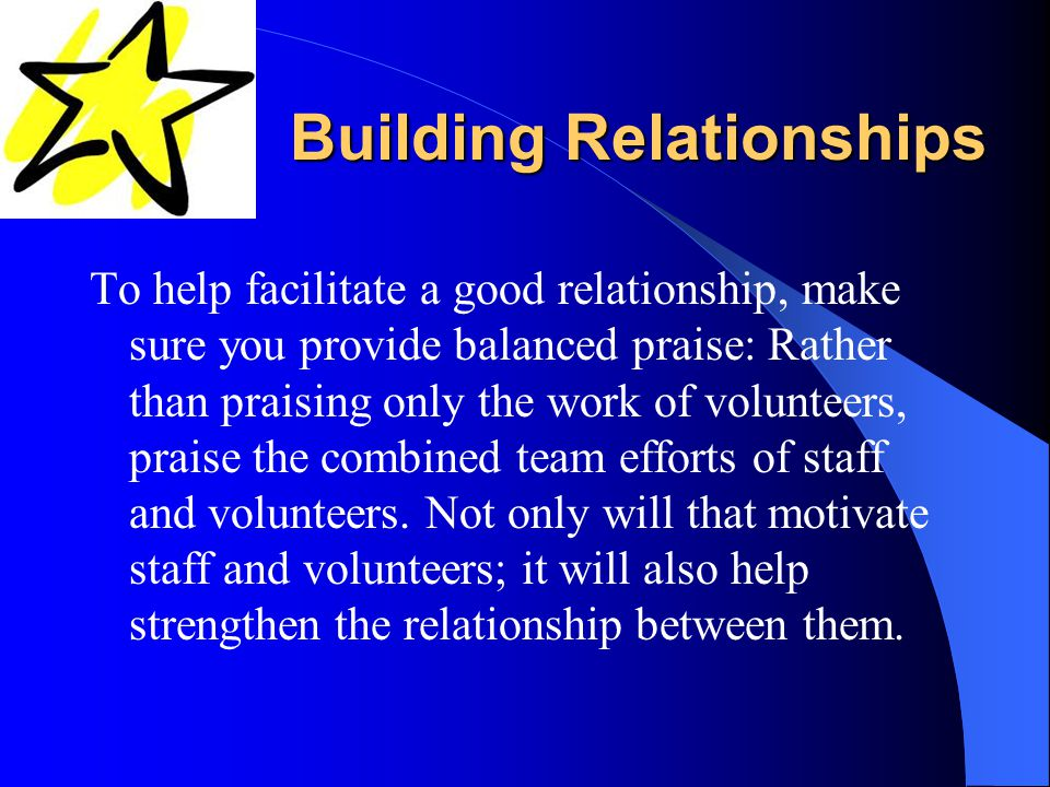 Building Relationships To help facilitate a good relationship, make sure you provide balanced praise: Rather than praising only the work of volunteers, praise the combined team efforts of staff and volunteers.