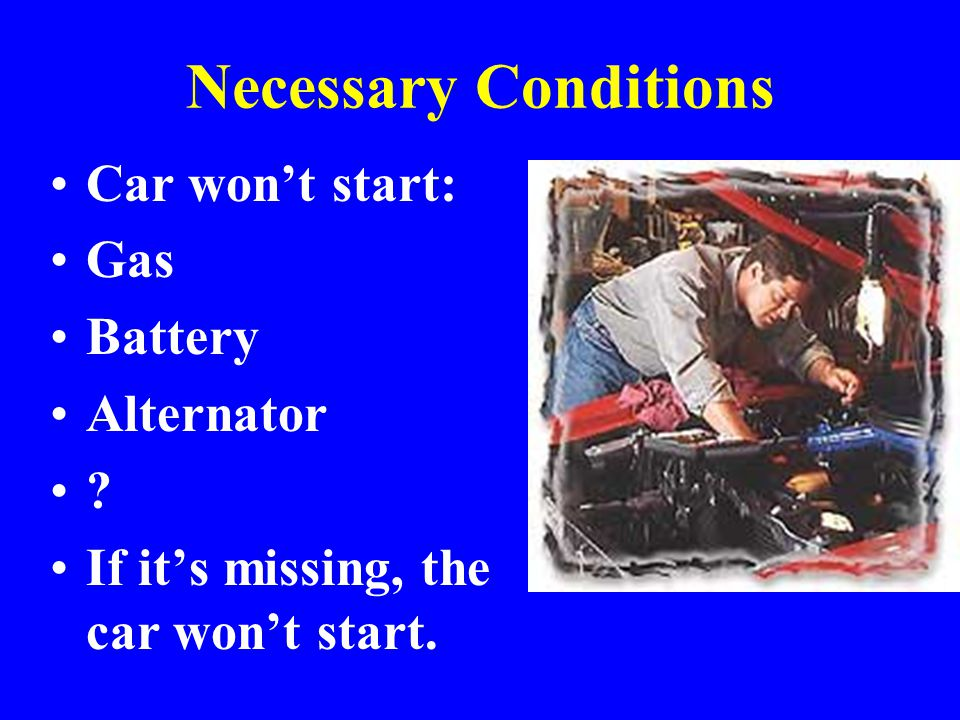 Necessary Conditions Car won't start: Gas Battery Alternator .