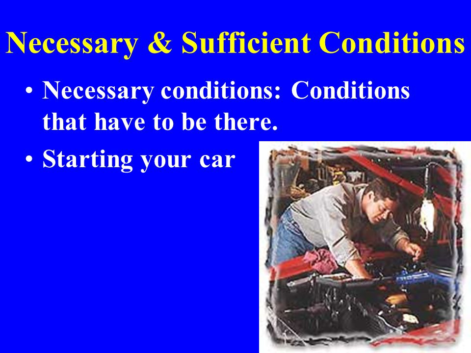 Necessary & Sufficient Conditions Necessary conditions: Conditions that have to be there.