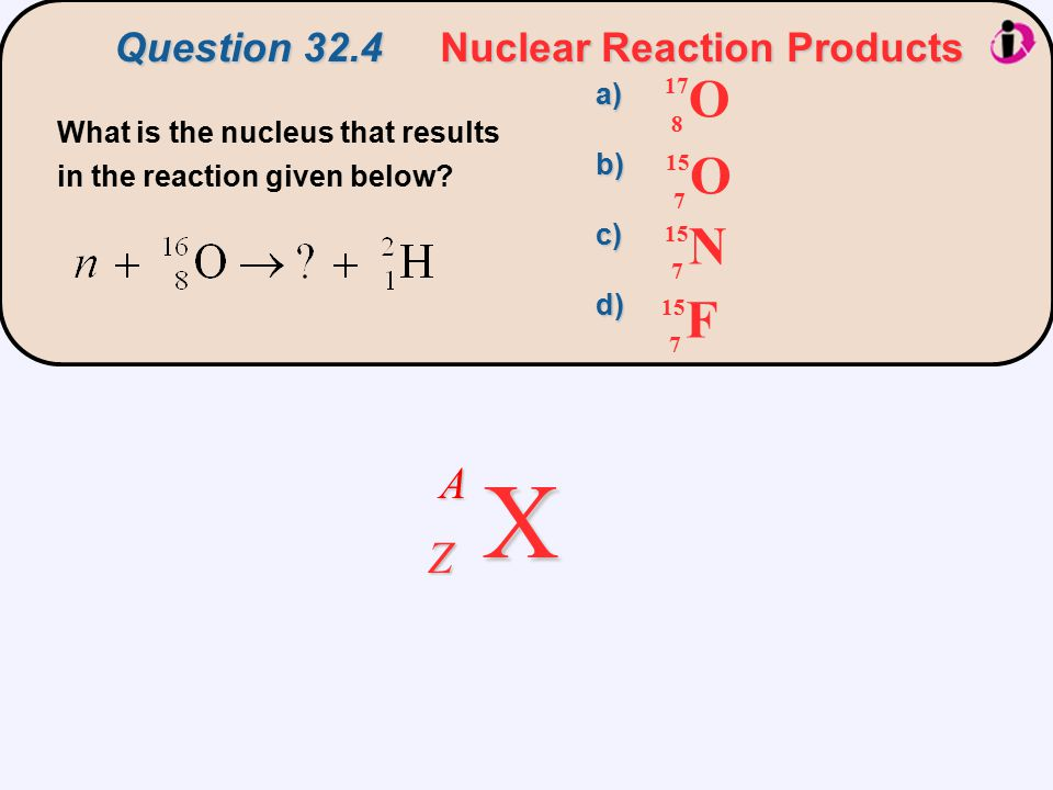 Question 32.4 Nuclear Reaction Products What is the nucleus that results in the reaction given below? O 17 8 O 15 7 N 7 F 7 a)b)c)d) X A Z
