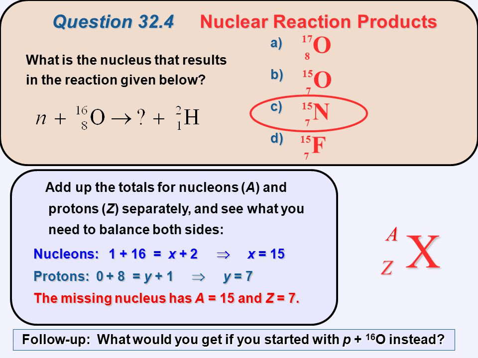 Add up the totals for nucleons (A) and protons (Z) separately, and see what you need to balance both sides: Nucleons: 1 + 16 = x + 2  x = 15 Protons: