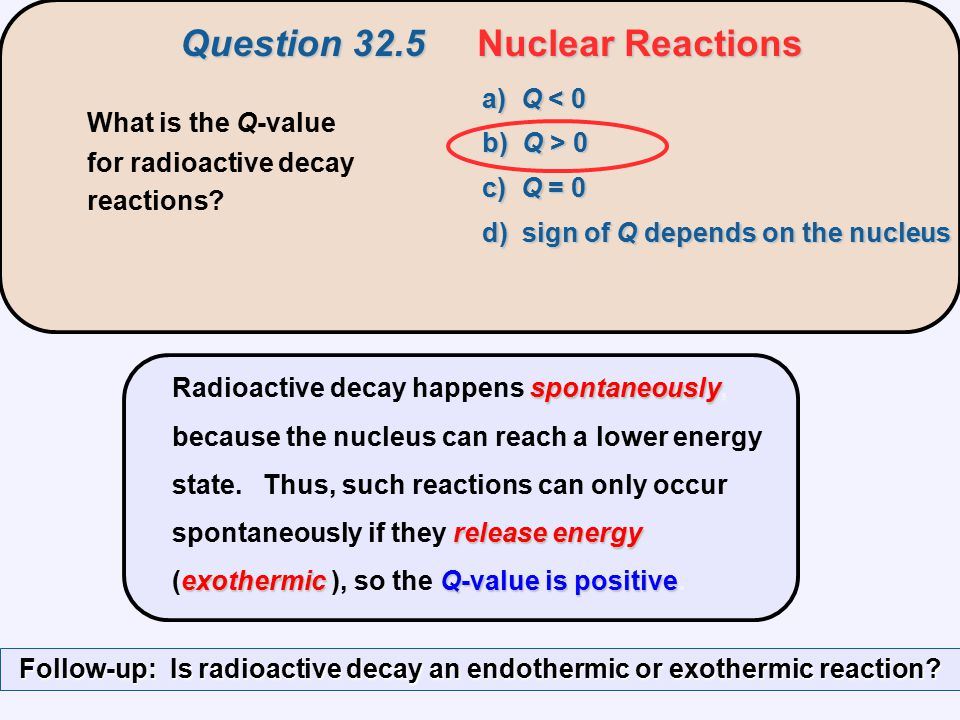spontaneously releaseenergy exothermicQ-value is positive Radioactive decay happens spontaneously, because the nucleus can reach a lower energy state.