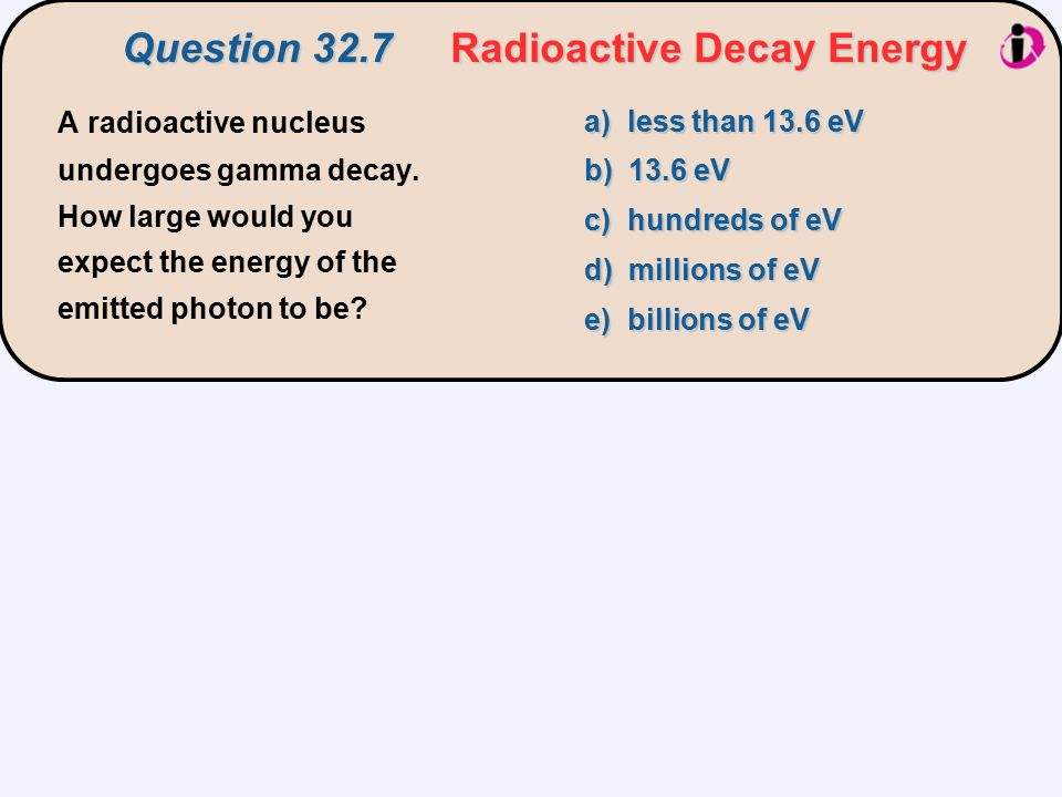 A radioactive nucleus undergoes gamma decay. How large would you expect the energy of the emitted photon to be? a) less than 13.6 eV b) 13.6 eV c) hun