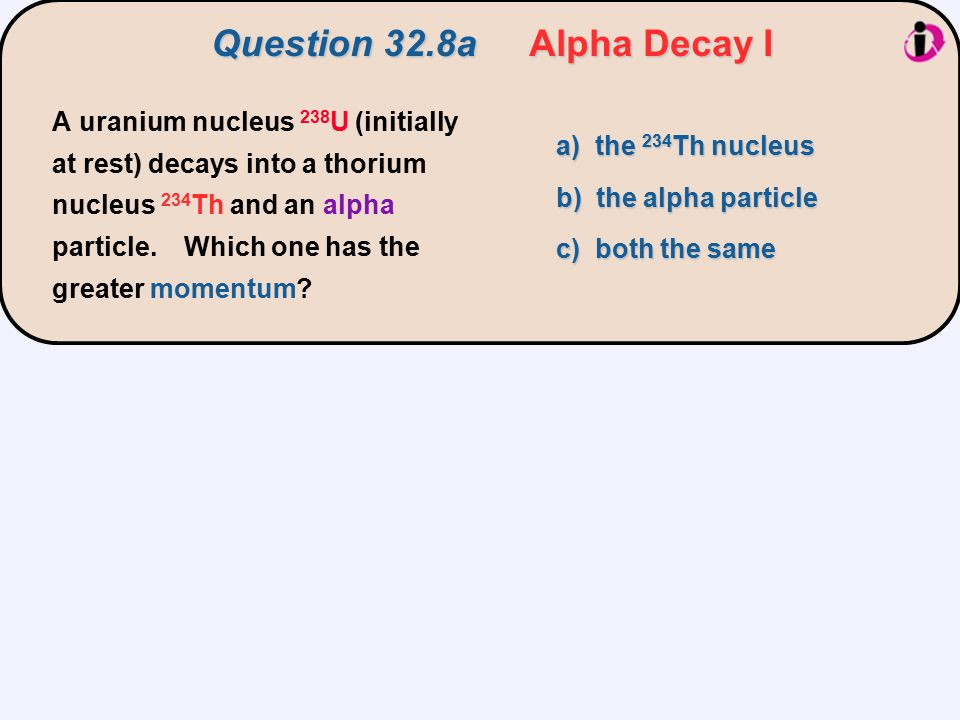 a) the 234 Th nucleus b) the alpha particle c) both the same A uranium nucleus 238 U (initially at rest) decays into a thorium nucleus 234 Th and an a