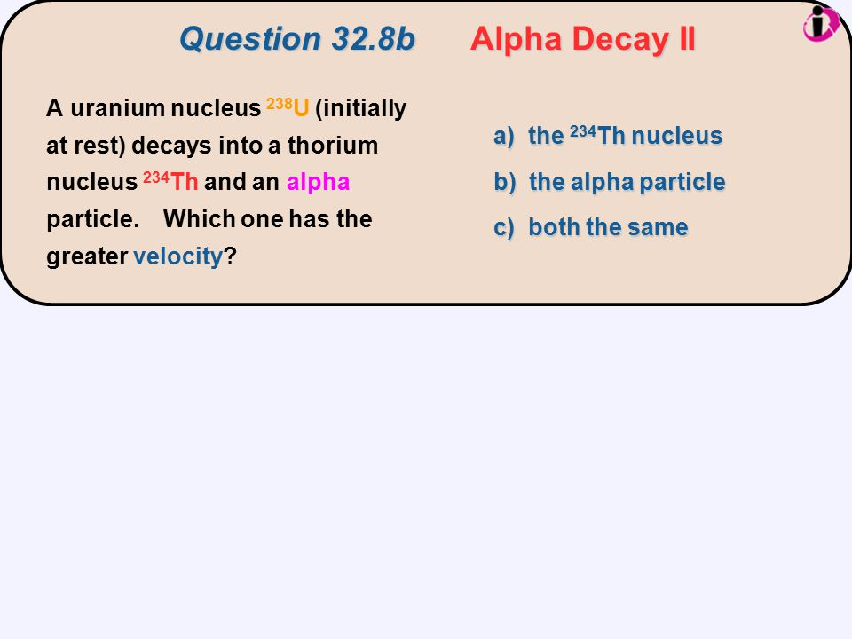 a) the 234 Th nucleus b) the alpha particle c) both the same Question 32.8b Alpha Decay II A uranium nucleus 238 U (initially at rest) decays into a t