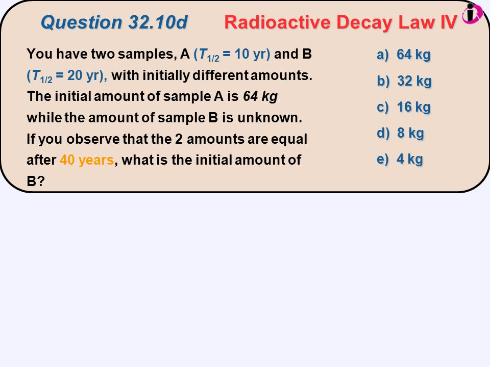 You have two samples, A (T 1/2 = 10 yr) and B (T 1/2 = 20 yr), with initially different amounts. The initial amount of sample A is 64 kg, while the am