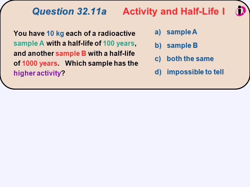 You have 10 kg each of a radioactive sample A with a half-life of 100 years, and another sample B with a half-life of 1000 years. Which sample has the