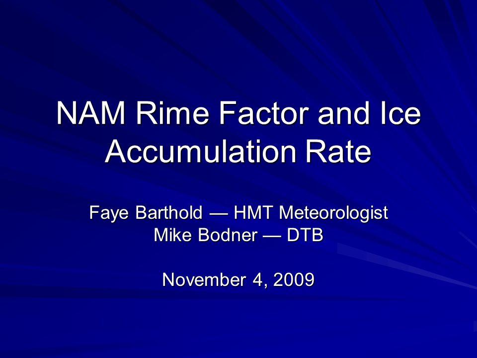 NAM Rime Factor and Ice Accumulation Rate Faye Barthold — HMT Meteorologist Mike Bodner — DTB November 4, 2009