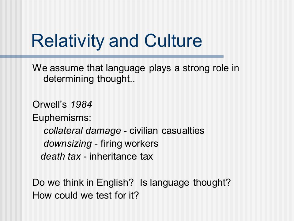 Relativity and Culture We assume that language plays a strong role in determining thought..