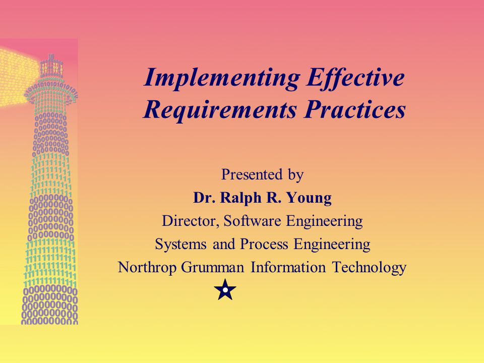27-Feb-01 1 Implementing Effective Requirements Practices Presented by Dr. Ralph R. Young Director, Software Engineering Systems and Process Engineeri