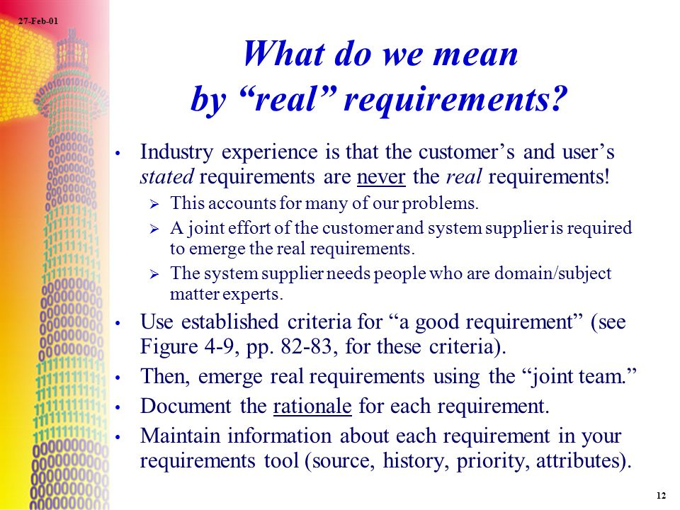 "27-Feb-01 12 What do we mean by ""real"" requirements? Industry experience is that the customer's and user's stated requirements are never the real requ"