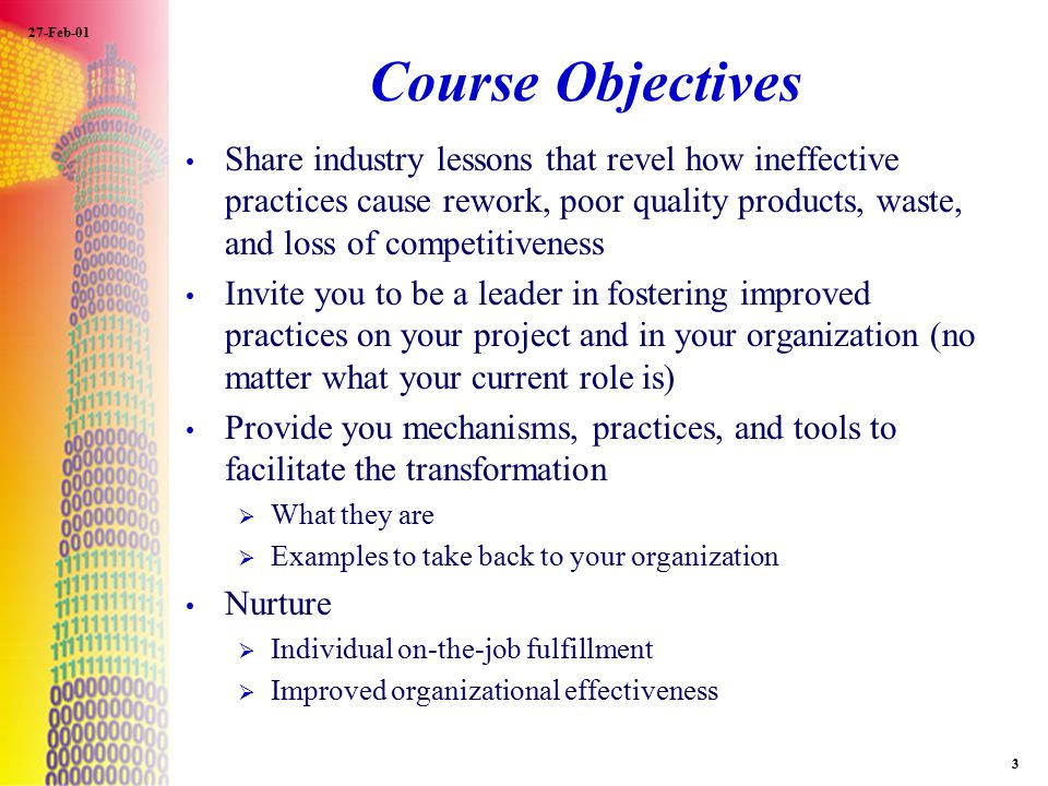 27-Feb-01 3 Course Objectives Share industry lessons that revel how ineffective practices cause rework, poor quality products, waste, and loss of comp