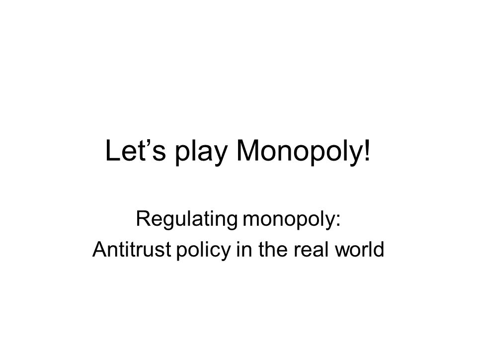 Let's play Monopoly! Regulating monopoly: Antitrust policy in the real world