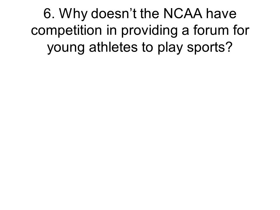 6. Why doesn't the NCAA have competition in providing a forum for young athletes to play sports?