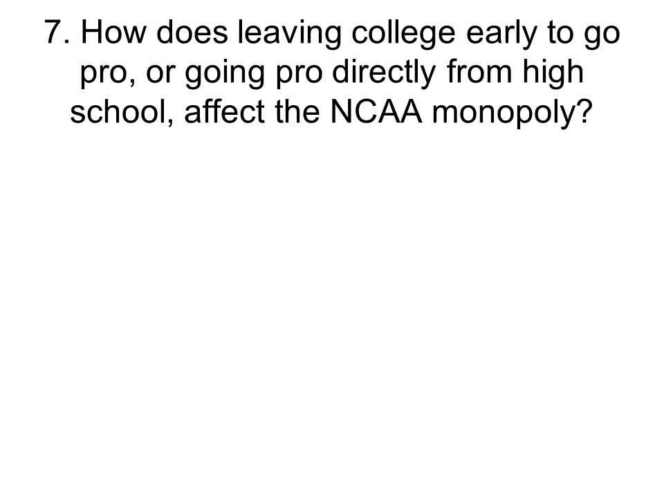 7. How does leaving college early to go pro, or going pro directly from high school, affect the NCAA monopoly?