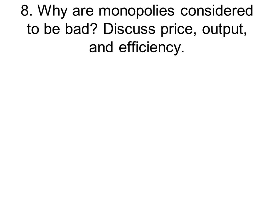 8. Why are monopolies considered to be bad? Discuss price, output, and efficiency.
