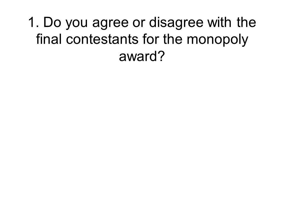 1. Do you agree or disagree with the final contestants for the monopoly award?