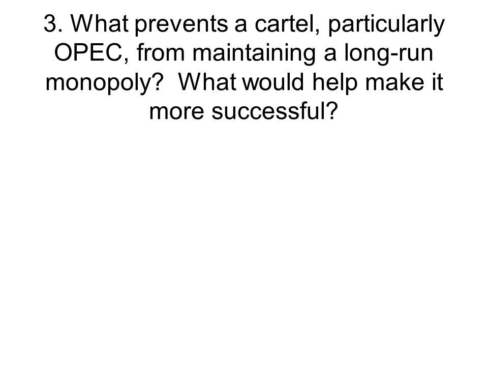 3.What prevents a cartel, particularly OPEC, from maintaining a long-run monopoly.