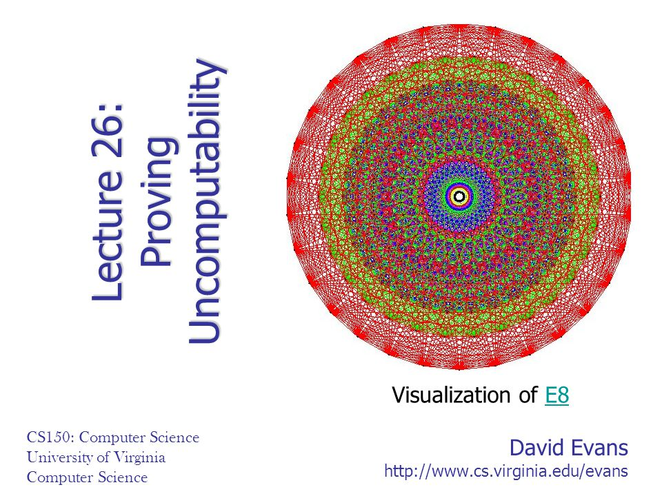 David Evans http://www.cs.virginia.edu/evans CS150: Computer Science University of Virginia Computer Science Lecture 26: Proving Uncomputability Visualization of E8E8