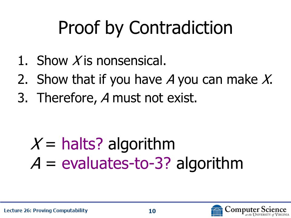 10 Lecture 26: Proving Computability Proof by Contradiction 1.Show X is nonsensical. 2.Show that if you have A you can make X. 3.Therefore, A must not