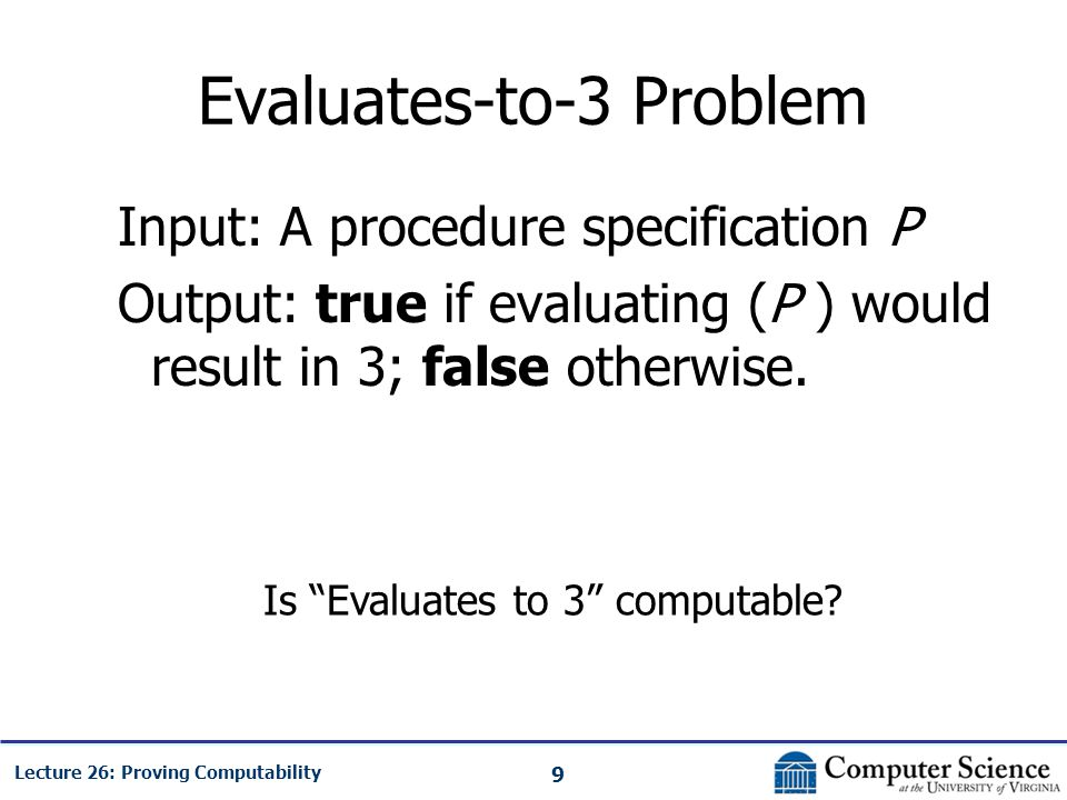 9 Lecture 26: Proving Computability Evaluates-to-3 Problem Input: A procedure specification P Output: true if evaluating (P ) would result in 3; false otherwise.