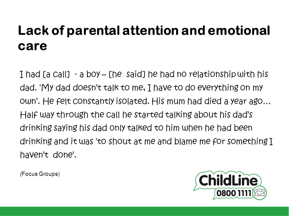 Lack of parental attention and emotional care I had [a call] - a boy – [he said] he had no relationship with his dad. 'My dad doesn't talk to me, I ha