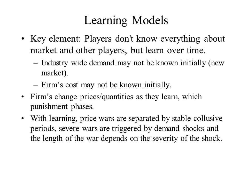 Learning Models Key element: Players don t know everything about market and other players, but learn over time.