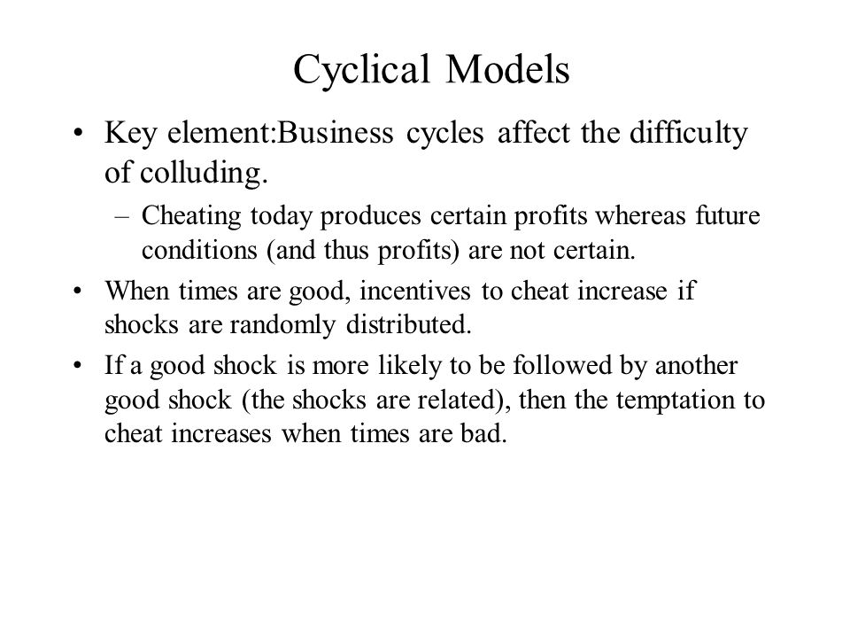 Cyclical Models Key element:Business cycles affect the difficulty of colluding.