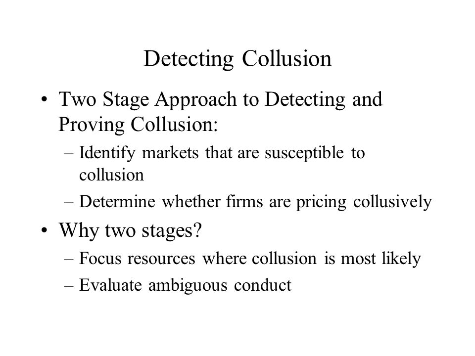 Detecting Collusion Two Stage Approach to Detecting and Proving Collusion: –Identify markets that are susceptible to collusion –Determine whether firms are pricing collusively Why two stages.