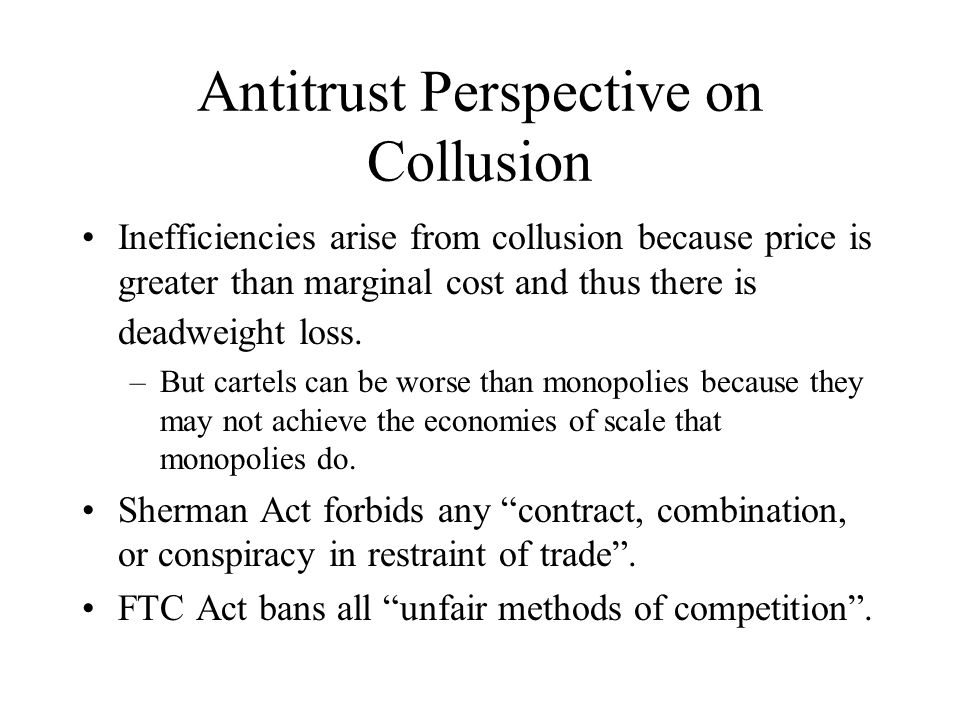 Antitrust Perspective on Collusion Inefficiencies arise from collusion because price is greater than marginal cost and thus there is deadweight loss.