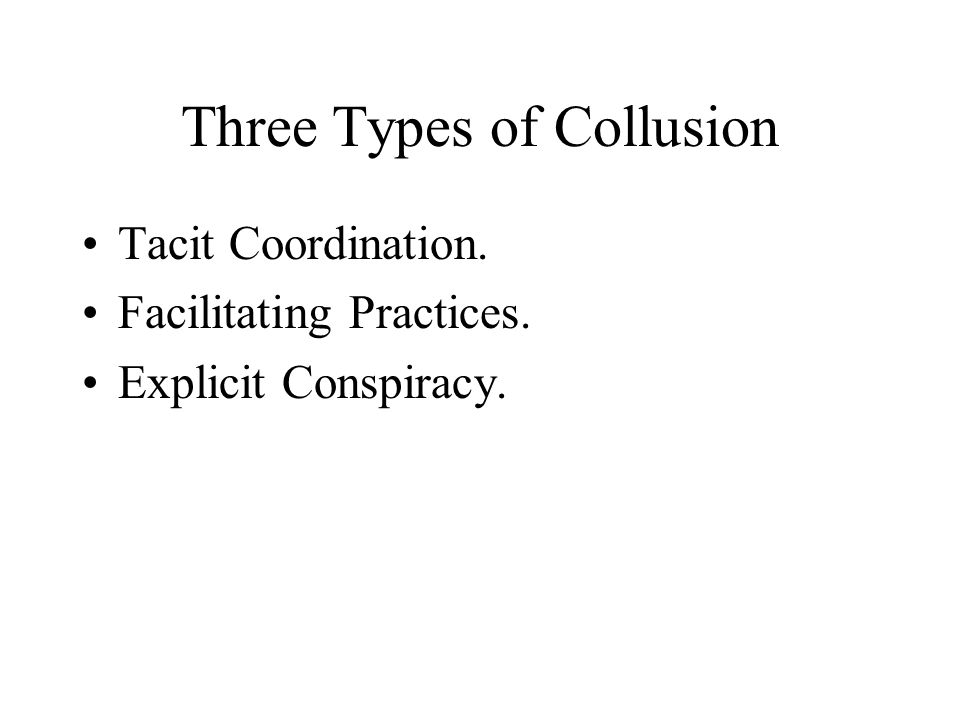 Three Types of Collusion Tacit Coordination. Facilitating Practices. Explicit Conspiracy.