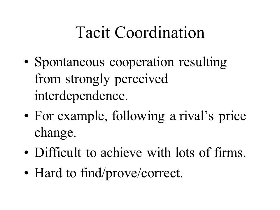 Tacit Coordination Spontaneous cooperation resulting from strongly perceived interdependence.