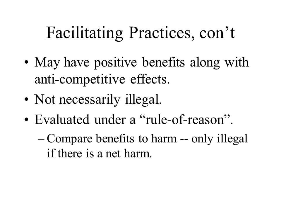 Facilitating Practices, con't May have positive benefits along with anti-competitive effects.