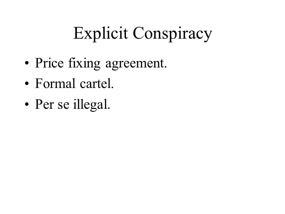 Explicit Conspiracy Price fixing agreement. Formal cartel. Per se illegal.
