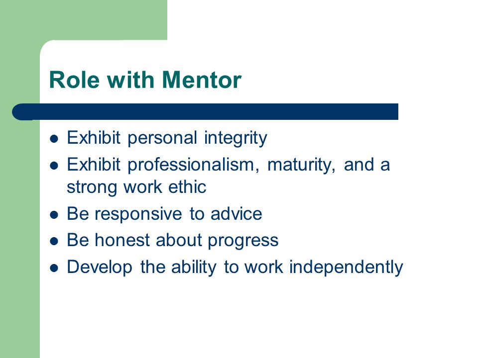 Role with Mentor Exhibit personal integrity Exhibit professionalism, maturity, and a strong work ethic Be responsive to advice Be honest about progress Develop the ability to work independently