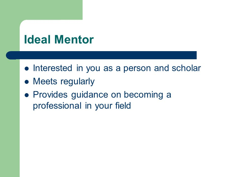 Ideal Mentor Interested in you as a person and scholar Meets regularly Provides guidance on becoming a professional in your field