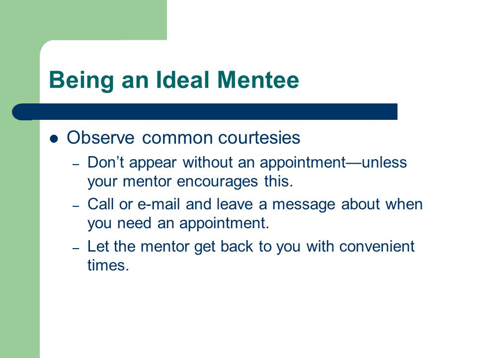 Being an Ideal Mentee Observe common courtesies – Don't appear without an appointment—unless your mentor encourages this.