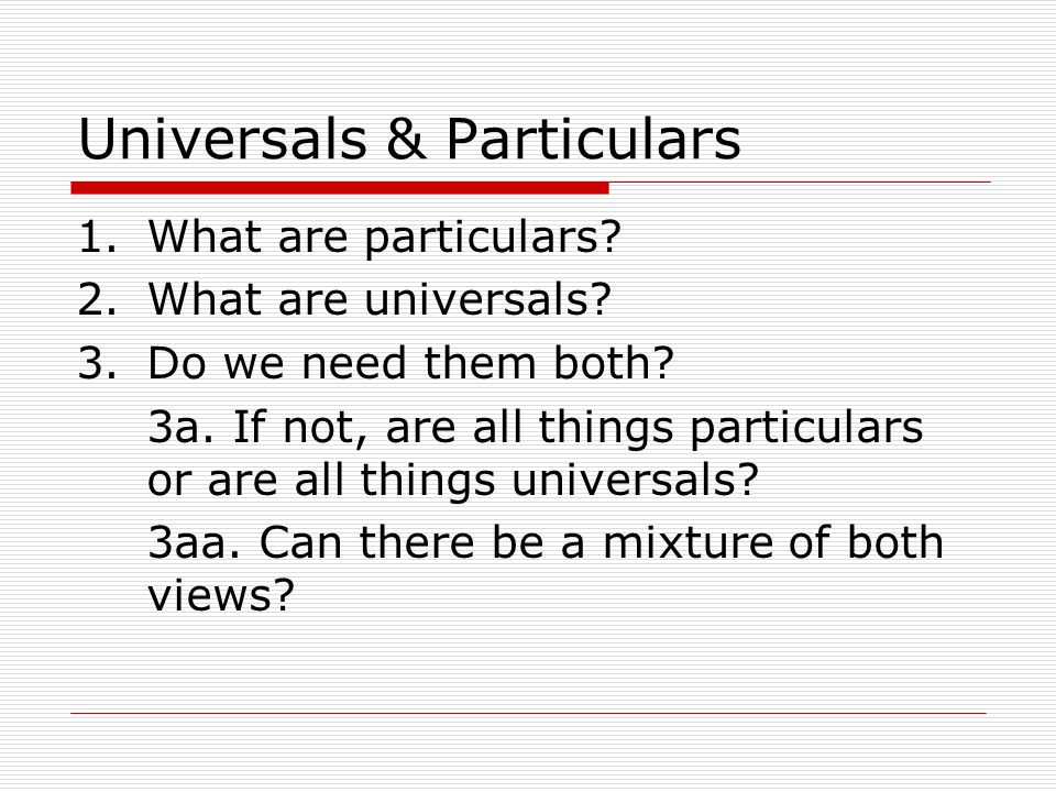 Universals & Particulars 1.What are particulars? 2.What are universals? 3.Do we need them both? 3a. If not, are all things particulars or are all thin
