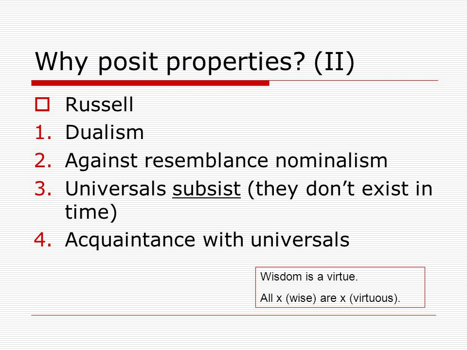 Why posit properties? (II)  Russell 1.Dualism 2.Against resemblance nominalism 3.Universals subsist (they don't exist in time) 4.Acquaintance with un