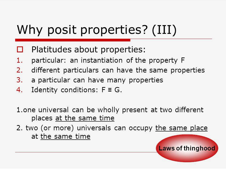 Why posit properties? (III)  Platitudes about properties: 1.particular: an instantiation of the property F 2.different particulars can have the same