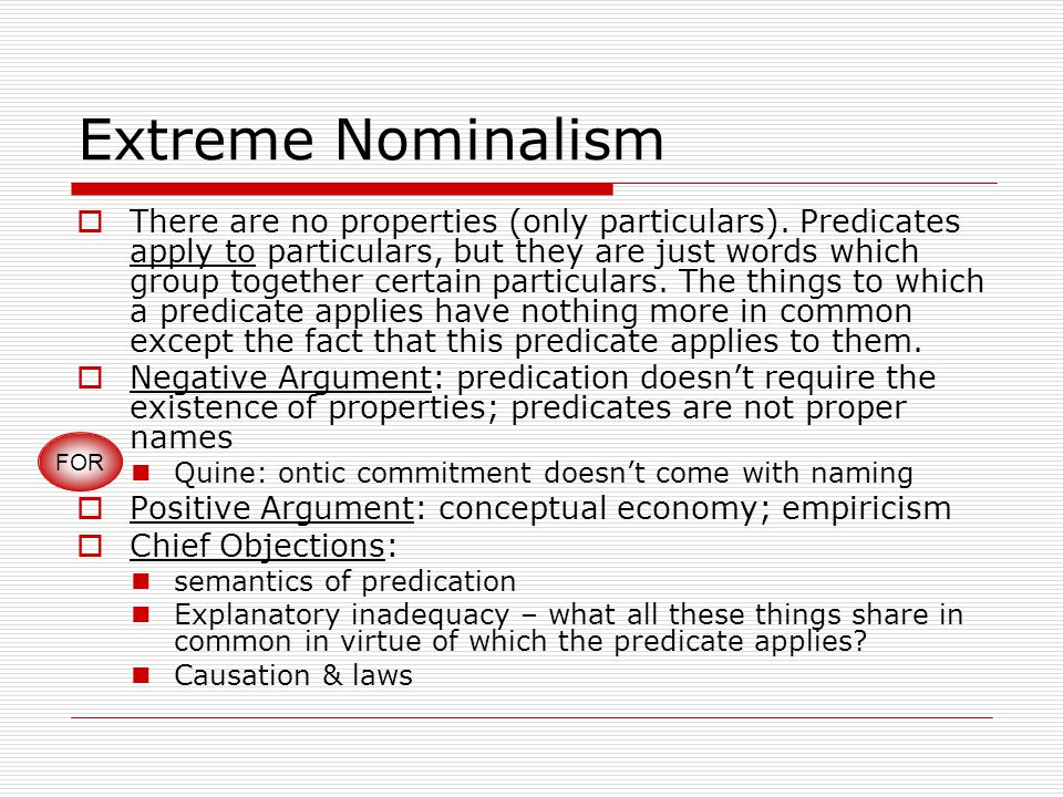 Extreme Nominalism  There are no properties (only particulars). Predicates apply to particulars, but they are just words which group together certain