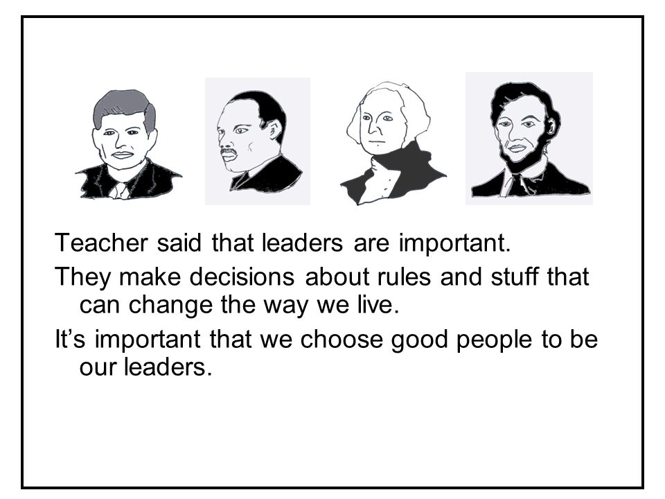 Teacher said that leaders are important.