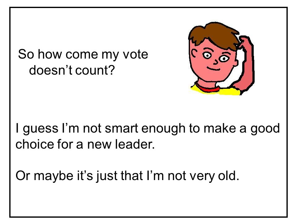 So how come my vote doesn't count? I guess I'm not smart enough to make a good choice for a new leader. Or maybe it's just that I'm not very old.
