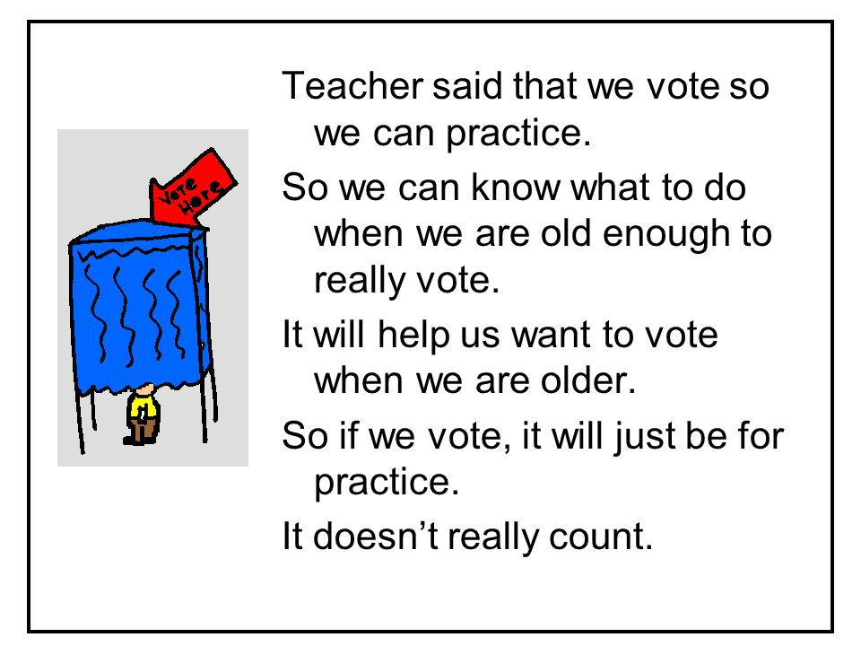 Teacher said that we vote so we can practice.