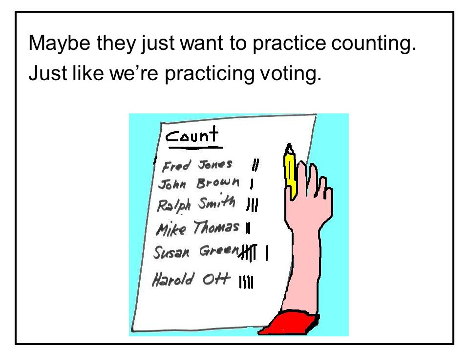 Maybe they just want to practice counting. Just like we're practicing voting.