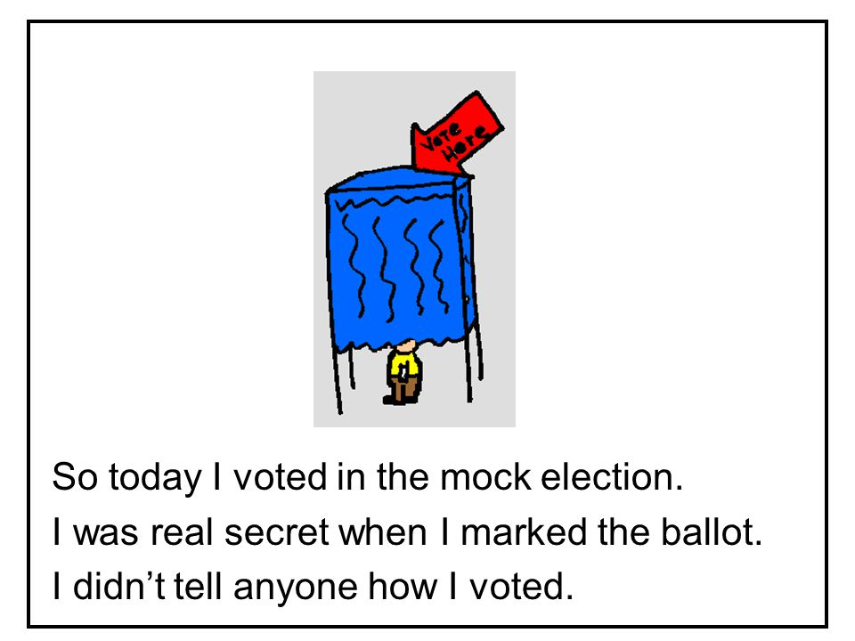 So today I voted in the mock election. I was real secret when I marked the ballot.