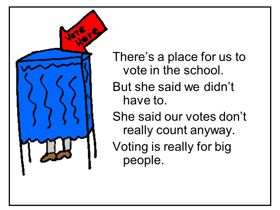 So why did she say we could vote, if our votes don't matter.