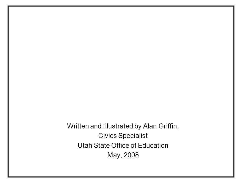 Written and Illustrated by Alan Griffin, Civics Specialist Utah State Office of Education May, 2008