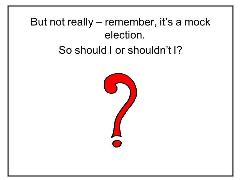 But not really – remember, it's a mock election. So should I or shouldn't I